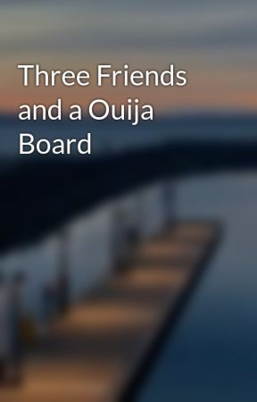 Three Friends and a Ouija Board by heyyy_its_drea