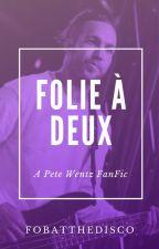 Folie à Deux (Pete Wentz FanFic) by Fobatthedisco