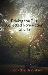 Driving the Bus: Collected Non-Fiction Shorts by BlackdogBrightsun