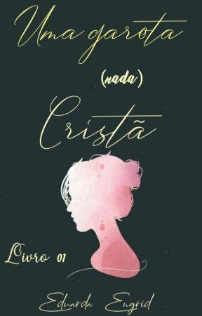 Uma Garota (Nada) Cristã[LIVRO 01] by EduardaEngridSilva