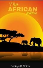 The African Folktale: Collection Of Tales [Completed] by let_alpha_write