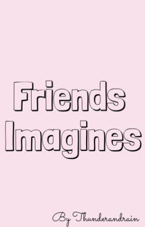 Friends Imagines by ThunderAndRain