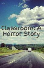 Classroom: A Horror Story by LittleBugga