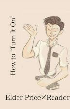 """Elder Price×Reader- How to """"Turn it On"""" (COMPLETE) by Im_A_General"""