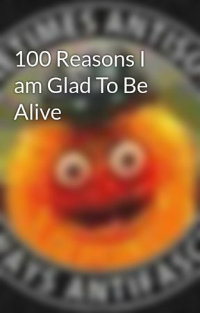100 Reasons I am Glad To Be Alive by maxrebsio