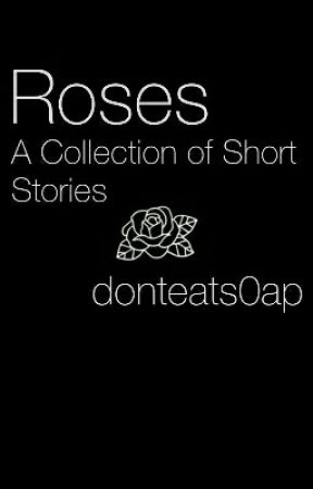 Roses - A Collection of Short Stories by donteats0ap
