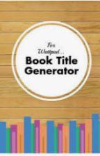 Wattpad Book Title Generator by zaza_zalio