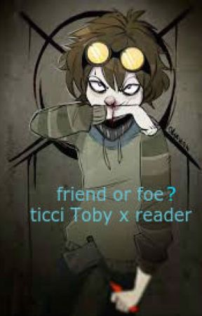 Friend Or Foe (Ticci Toby X Reader)(may Discontinue) by luna_and_mindless