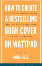 How to Create A Bestselling Book Cover on Wattpad by AnnaNoel