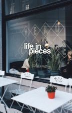 LIFE IN PIECES.  by dayytonababyy