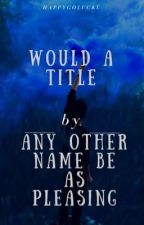 """""""Would a title by any other name be as pleasing?"""" by Happygolucku"""