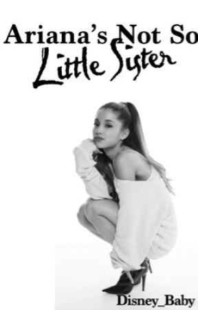 Ariana's Not So Little Sister {Sequel to Ariana's Little Sister} by Disney_baby