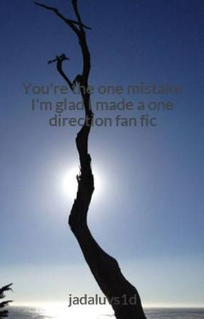 You're the one mistake I'm glad I made a one direction fan fic by jadaluvs1d