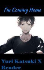 I'm Coming Home [Yuri Katsuki X Reader] by D-P-G-1