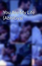 You Are My Life (AbhiGya) by ThandekaDhlamini
