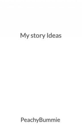 My story Ideas by PeachyBummie