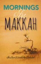 Mornings In Makkah (#wattys2018) by InLoveWithTheBeloved