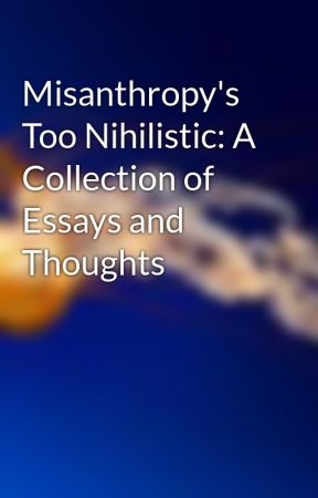 Misanthropy's Too Nihilistic: A Collection of Essays and Thoughts by platonicoranges