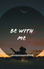 book #1   be with me   jenzie by jenziefanfictor