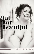 FAT  but BE-YOU-TIFUL. by bestblessing