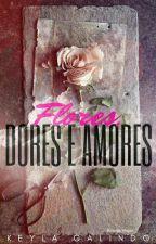 Flores, dores e amores by KeylaGalindo8