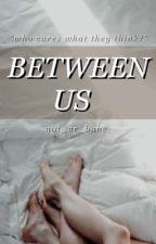 Between Us  by n0t_ur_babe