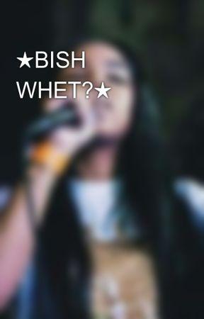 ★BISH WHET?★ by VISUALHEARTATTACKS