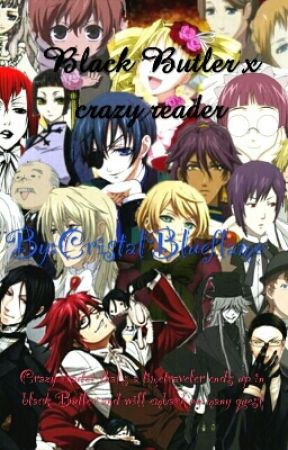 Black Butler x crazy reader (Under Editing And I Havent Updated In Forever) by CristalBlueflame