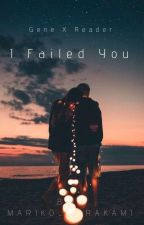 I Failed You【Gene X Reader】[ Completed ] by Mariko_Murakami