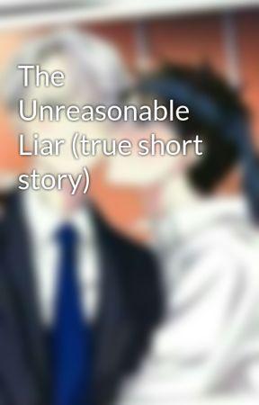 The Unreasonable Liar (true short story) by daddyissues-thenbhd