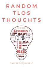 Random TLOS Thoughts  by TwelveTurquoise12