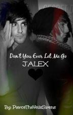 Don't You Ever Let Me Go. (Jalex) by PierceTheVeilsSirens