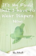 It's My Fault that I have to Wear Diapers Now by Pokogirl0