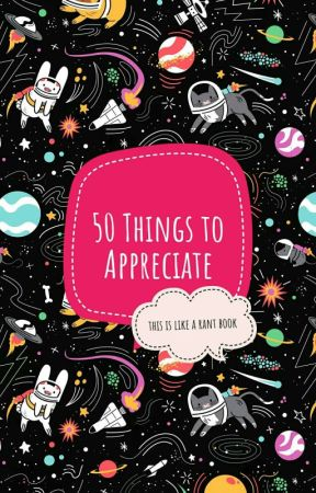 50 Things To Appreciate by TheAwesomeCouch