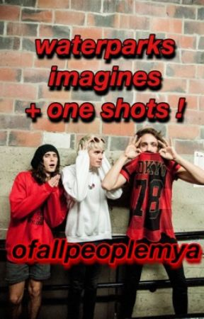waterparks imagines/one shots by gustdyg