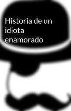 Historia de un idiota enamorado by andresmore27