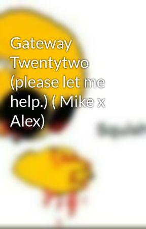 Gateway Twentytwo (please let me help.) ( Mike x Alex) by TheUnknownSlyFox