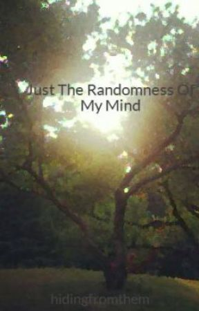 Just The Randomness Of My Mind by hidingfromthem
