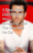 5 Times Peter Didn't Say He Was Struggling...And The One Time He Did by Bladam-Shevine