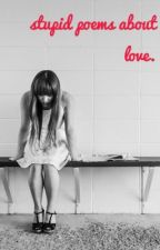 stupid poems about love. by emily11anne