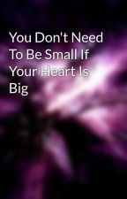 You Don't Need To Be Small If Your Heart Is Big by Diamondsburnbright15