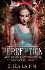 Perception (Apparition Investigations #1) by ElizaLainn
