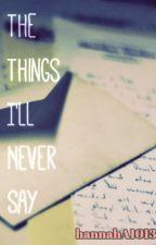 The Things I'll Never Say by hannahA1013
