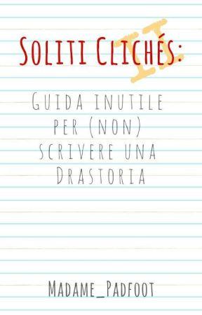 Soliti clichés 2: guida inutile per (non) scrivere una Drastoria by madamepadfoot