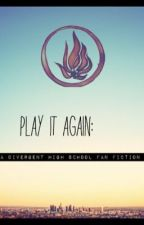 Play it again: a divergent high school fanfiction by dauntnlessx