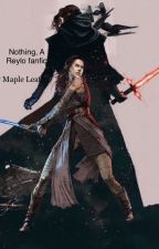 Nothing, A Reylo Fanfic [On Hold] by themysteriousmaple