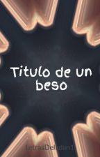 Titulo de un beso by LetrasDeIkdan1
