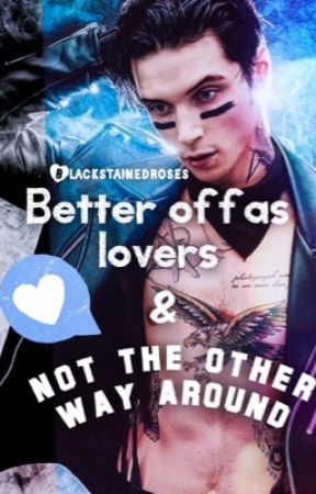Better off as lovers & Not the other way around by BlackStainedRoses