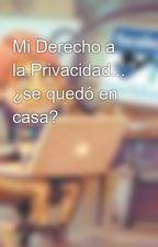 Mi Derecho a la Privacidad... ¿se quedó en casa? by alanvargas4784