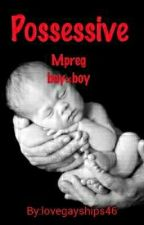 Possessive (Boy×boy) Mpreg (Discontinued) by LoveGayRomance42